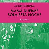 Mamá duerme sola esta noche - Augustín Monsreal, Agustín Monsreal