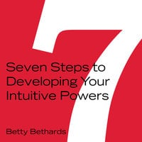Seven Steps to Developing Your Intuitive Powers - Betty Bethards