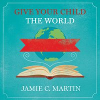 Give Your Child the World: Raising Globally Minded Kids One Book at a Time - Jamie C. Martin
