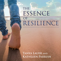 The Essence of Resilience: Stories of Triumph over Trauma - Kathleen Parrish, Tanya Lauer