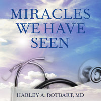 Miracles We Have Seen: America's Leading Physicians Share Stories They Can't Forget - Harley Rotbart