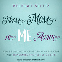 From Mom to Me Again: How I Survived My First Empty-Nest Year and Reinvented the Rest of My Life - Melissa T. Shultz
