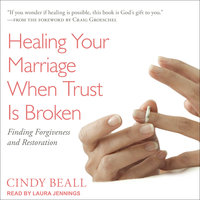 Healing Your Marriage When Trust Is Broken: Finding Forgiveness and Restoration - Cindy Beall