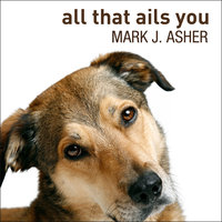 All That Ails You: The Adventures of a Canine Caregiver - Mark J. Asher