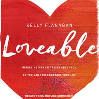 Loveable: Embracing What Is Truest About You, So You Can Truly Embrace Your Life - Kelly Flanagan