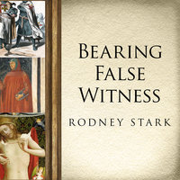 Bearing False Witness: Debunking Centuries of Anti-Catholic History - Rodney Stark