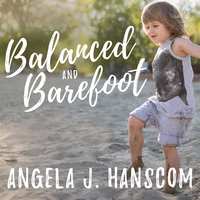 Balanced and Barefoot: How Unrestricted Outdoor Play Makes for Strong, Confident and Capable Children - Angela J. Hanscom