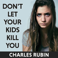 Don't Let Your Kids Kill You: A Guide for Parents of Drug and Alcohol Addicted Children - Charles Rubin