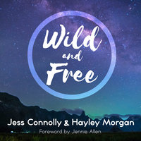 Wild and Free: A Hope-Filled Anthem for the Woman Who Feels She is Both Too Much and Never Enough - Hayley Morgan, Jess Connolly