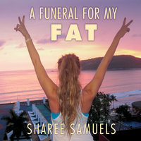 A Funeral for My Fat: My Journey to Lay 100 Pounds to Rest - Sharee Samuels