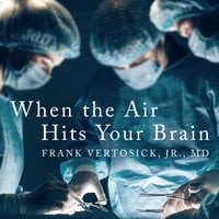 When the Air Hits Your Brain: Tales from Neurosurgery - Frank T. Vertosick