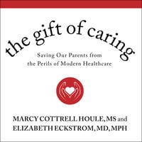 The Gift of Caring: Saving Our Parents from the Perils of Modern Healthcare - Elizabeth Eckstrom, Marcy Cottrell Houle