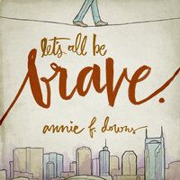 Let's All Be Brave: Living Life with Everything You Have - Annie F. Downs
