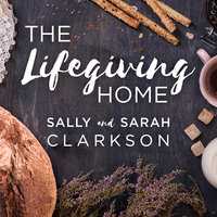 The Lifegiving Home - Sally Clarkson, Sarah Clarkson