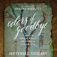 Colors of Goodbye: A Memoir of Holding On, Letting Go, and Reclaiming Joy in the Wake of Loss - September Vaudrey