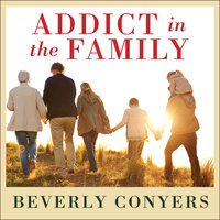Addict In The Family: Stories of Loss, Hope, and Recovery - Beverly Conyers