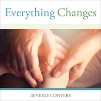 Everything Changes: Help for Families of Newly Recovering Addicts - Beverly Conyers