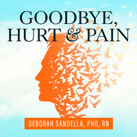 Goodbye, Hurt and Pain: 7 Simple Steps for Health, Love, and Success - Deborah Sandella