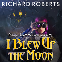 Please Don't Tell My Parents I Blew Up the Moon - Richard Roberts
