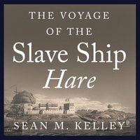 The Voyage of the Slave Ship Hare: A Journey into Captivity from Sierra Leone to South Carolina - Sean M. Kelley