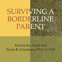Surviving a Borderline Parent: How to Heal Your Childhood Wounds and Build Trust, Boundaries, and Self-Esteem - Kimberlee Roth,Freda B. Friedman