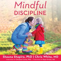 Mindful Discipline: A Loving Approach to Setting Limits and Raising an Emotionally Intelligent Child - Chris White,Shauna L. Shapiro