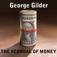The Scandal of Money: Why Wall Street Recovers but the Economy Never Does - George Gilder