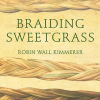 Braiding Sweetgrass: Indigenous Wisdom, Scientific Knowledge and the Teachings of Plants - Robin Wall Kimmerer