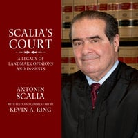 Scalia's Court: A Legacy of Landmark Opinions and Dissents - Antonin Scalia, Kevin A. Ring