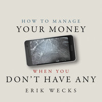 How to Manage Your Money When You Don't Have Any - Erik Wecks