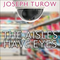 The Aisles Have Eyes: How Retailers Track Your Shopping, Strip Your Privacy, and Define Your Power - Joseph Turow
