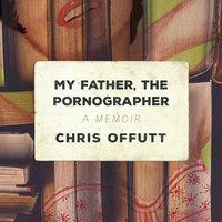My Father, the Pornographer: A Memoir - Chris Offutt