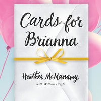 Cards for Brianna: A Mom's Messages of Living, Laughing, and Loving as Time is Running Out - Heather McManamy