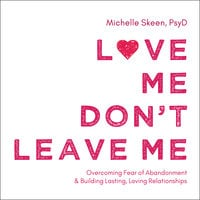 Love Me, Don't Leave Me: Overcoming Fear of Abandonment and Building Lasting, Loving Relationships - Michelle Skeen