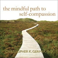 The Mindful Path to Self-Compassion: Freeing Yourself from Destructive Thoughts and Emotions - Christopher K. Germer
