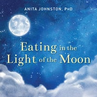 Eating in the Light of the Moon - Anita A. Johnston