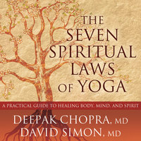 The Seven Spiritual Laws of Yoga: A Practical Guide to Healing Body, Mind, and Spirit - Deepak Chopra,David Simon