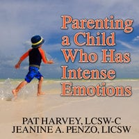Parenting a Child Who Has Intense Emotions: Dialectical Behavior Therapy Skills to Help Your Child Regulate Emotional Outbursts and Aggressive Behaviors - Jeanine A. Penzo, Pat Harvey