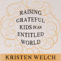Raising Grateful Kids in an Entitled World: How One Family Learned That Saying No Can Lead to Life's Biggest Yes - Kristen Welch