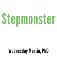 Stepmonster: A New Look at Why Real Stepmothers Think, Feel, and Act the Way We Do - Wednesday Martin