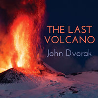 The Last Volcano: A Man, a Romance, and the Quest to Understand Nature's Most Magnificant Fury - John Dvorak