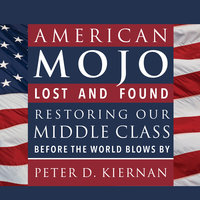 American Mojo: Lost and Found: Restoring our Middle Class Before the World Blows By - Peter D. Kiernan
