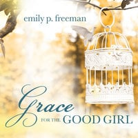 Grace for the Good Girl: Letting Go of the Try-Hard Life - Emily P. Freeman