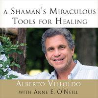 A Shaman's Miraculous Tools for Healing - Alberto Villoldo