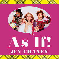 As If!: The Oral History of Clueless, as Told by Amy Heckerling, the Cast, and the Crew - Jen Chaney