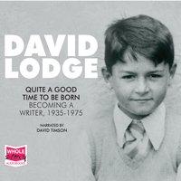 Quite A Good Time To Be Born: A Memoir: 1935 – 1975 - David Lodge