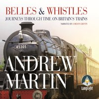 Belles and Whistles: Journeys Through Time on Britain's Trains - Andrew Martin