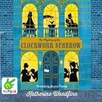 The Mystery of the Clockwork Sparrow - Katherine Woodfine