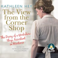 The The View From The Corner Shop: The Diary of a Yorkshire Shop Assistant in Wartime - Patricia Malcolmson,Robert Malcolmson,Kathleen Hey,Multiple Authors