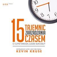 15 tajemnic zarządzania czasem. O czym wiedzą ludzie sukcesu? - Kevin Kruse